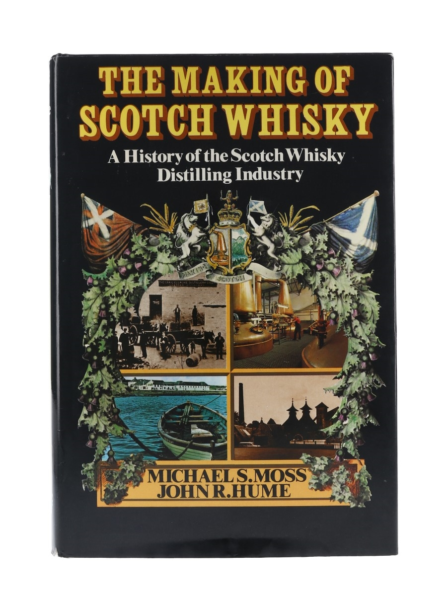 The Making Of Scotch Whisky A History Of The Scotch Whisky Distilling Industry Michael S Moss & John R Hume